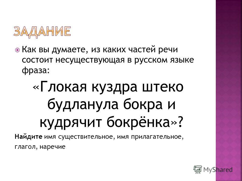 Как вы думаете, из каких частей речи состоит несуществующая в русском языке фраза: «Глокая куздра штеко будланула бокра и кудрячит бокрёнка»? Найдите имя существительное, имя прилагательное, глагол, наречие