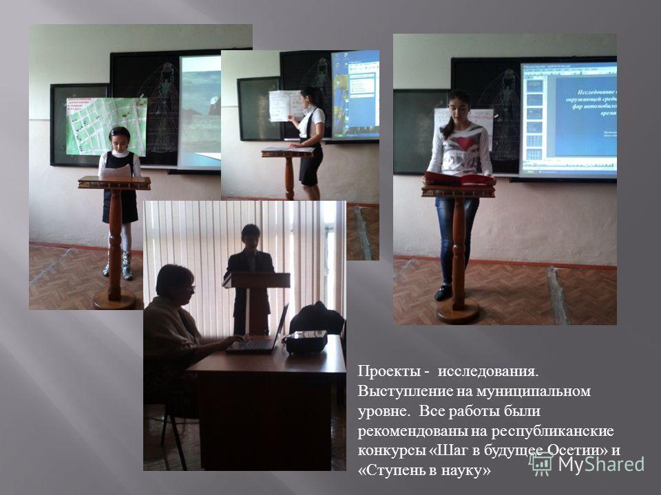 Проекты - исследования. Выступление на муниципальном уровне. Все работы были рекомендованы на республиканские конкурсы « Шаг в будущее Осетии » и « Ступень в науку »