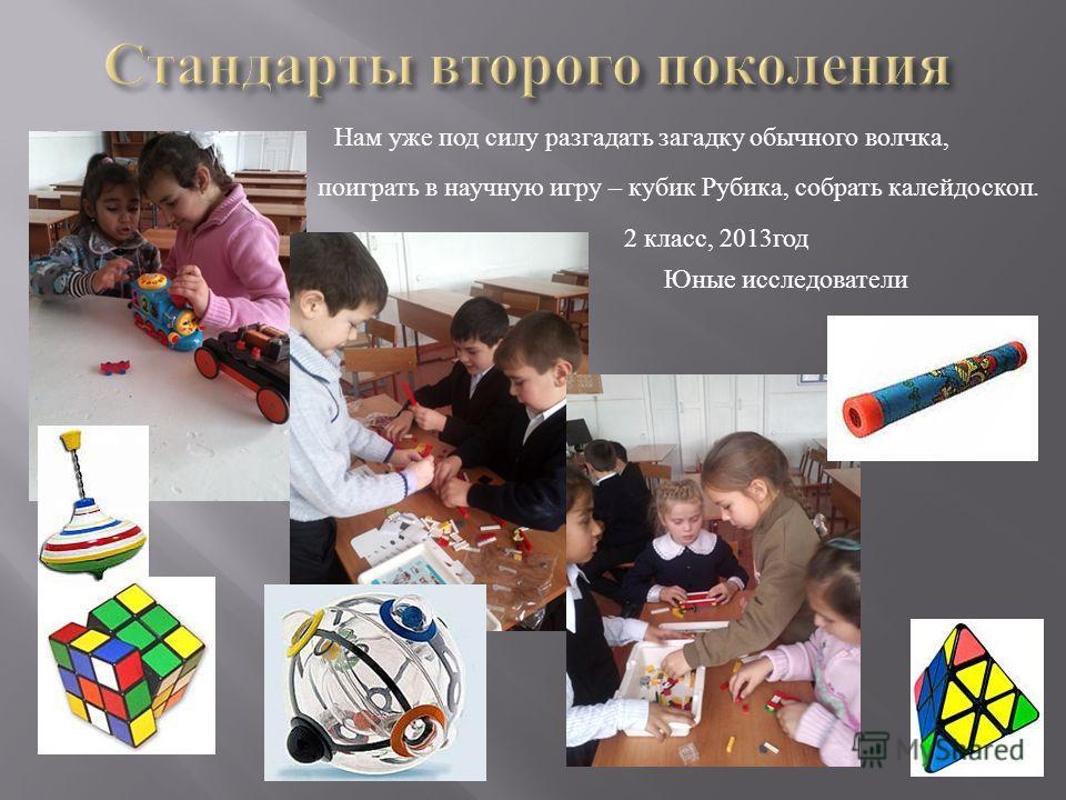 Нам уже под силу разгадать загадку обычного волчка, поиграть в научную игру – кубик Рубика, собрать калейдоскоп. 2 класс, 2013 год Юные исследователи