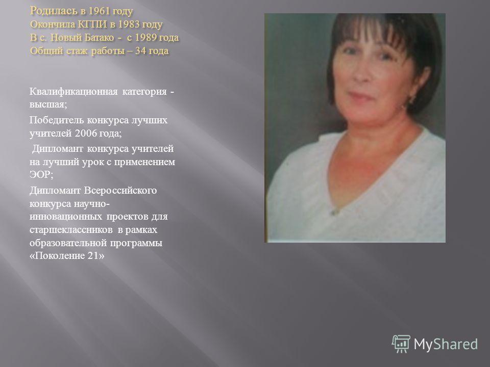 Родилась в 1961 году Окончила КГПИ в 1983 году В с. Новый Батако - с 1989 года Общий стаж работы – 34 года Квалификационная категория - высшая ; Победитель конкурса лучших учителей 2006 года ; Дипломант конкурса учителей на лучший урок с применением