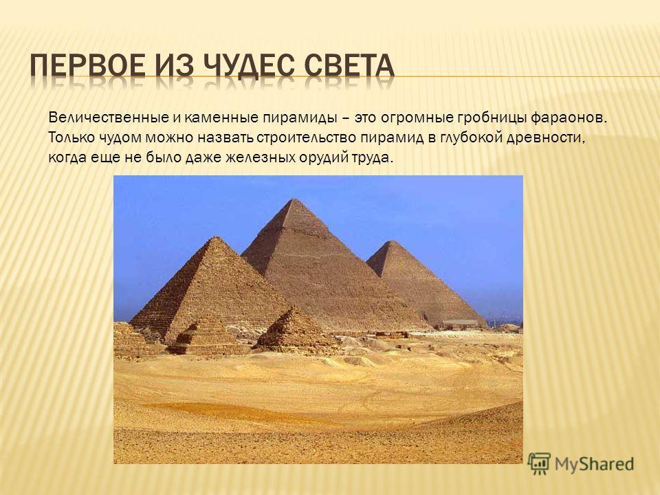 Величественные и каменные пирамиды – это огромные гробницы фараонов. Только чудом можно назвать строительство пирамид в глубокой древности, когда еще не было даже железных орудий труда.