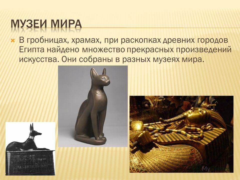 В гробницах, храмах, при раскопках древних городов Египта найдено множество прекрасных произведений искусства. Они собраны в разных музеях мира.