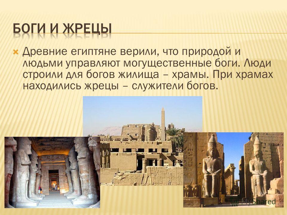 Древние египтяне верили, что природой и людьми управляют могущественные боги. Люди строили для богов жилища – храмы. При храмах находились жрецы – служители богов.