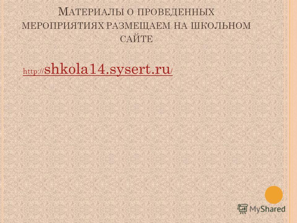 М АТЕРИАЛЫ О ПРОВЕДЕННЫХ МЕРОПРИЯТИЯХ РАЗМЕЩАЕМ НА ШКОЛЬНОМ САЙТЕ http:// shkola14.sysert.ru /