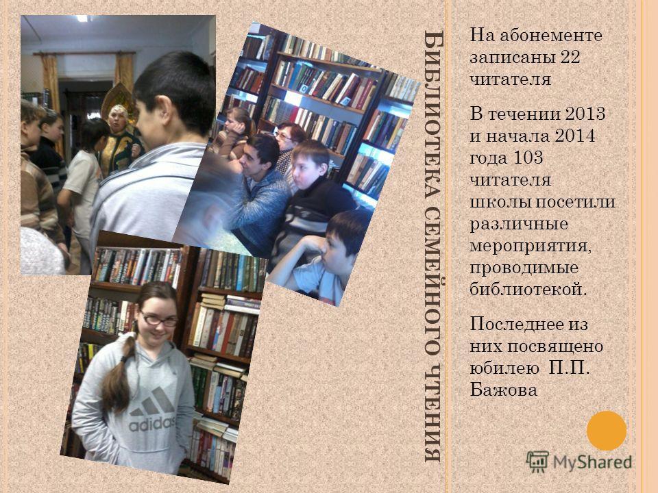 Б ИБЛИОТЕКА СЕМЕЙНОГО ЧТЕНИЯ На абонементе записаны 22 читателя В течении 2013 и начала 2014 года 103 читателя школы посетили различные мероприятия, проводимые библиотекой. Последнее из них посвящено юбилею П.П. Бажова