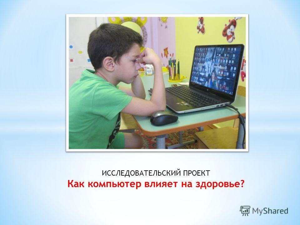 ИССЛЕДОВАТЕЛЬСКИЙ ПРОЕКТ Как компьютер влияет на здоровье?