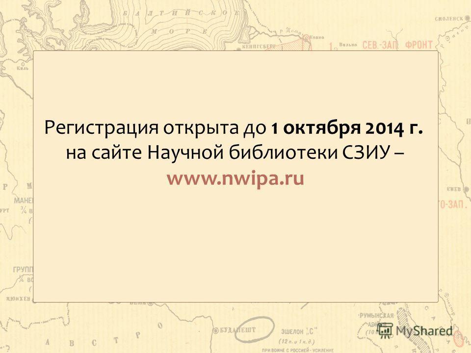 Регистрация открыта до 1 октября 2014 г. на сайте Научной библиотеки СЗИУ – www.nwipa.ru