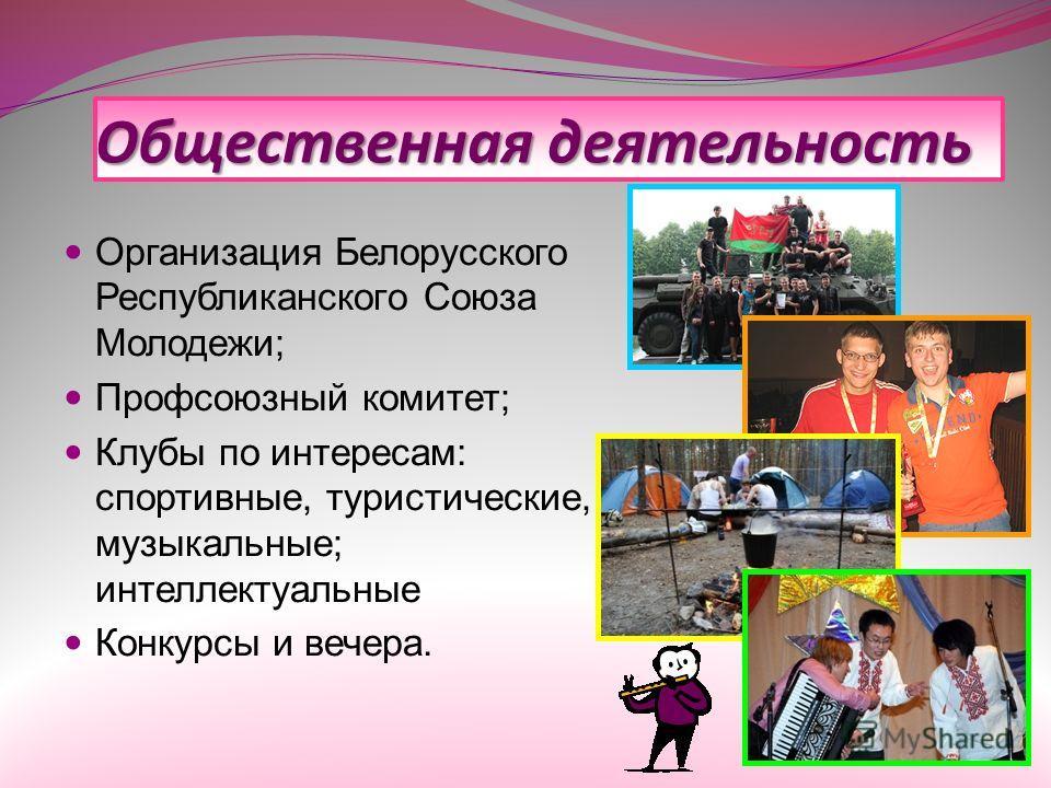 Общественная деятельность Организация Белорусского Республиканского Союза Молодежи; Профсоюзный комитет; Клубы по интересам: спортивные, туристические, музыкальные; интеллектуальные Конкурсы и вечера.
