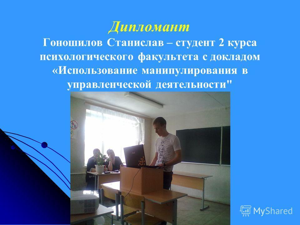 Дипломант Гоношилов Станислав – студент 2 курса психологического факультета с докладом «Использование манипулирования в управленческой деятельности