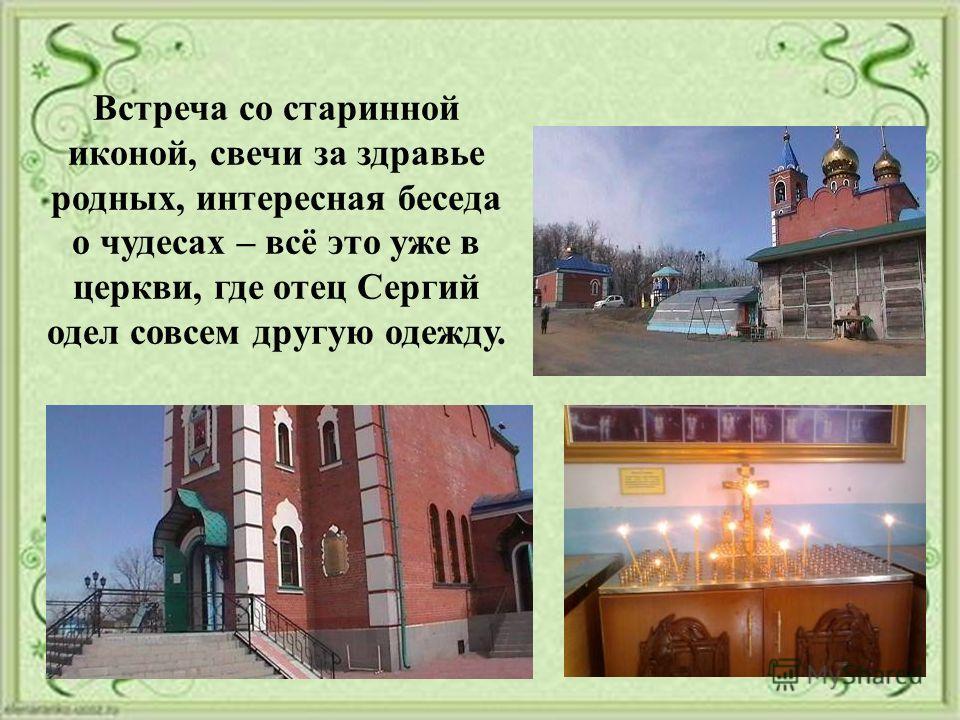 Встреча со старинной иконой, свечи за здравье родных, интересная беседа о чудесах – всё это уже в церкви, где отец Сергий одел совсем другую одежду.