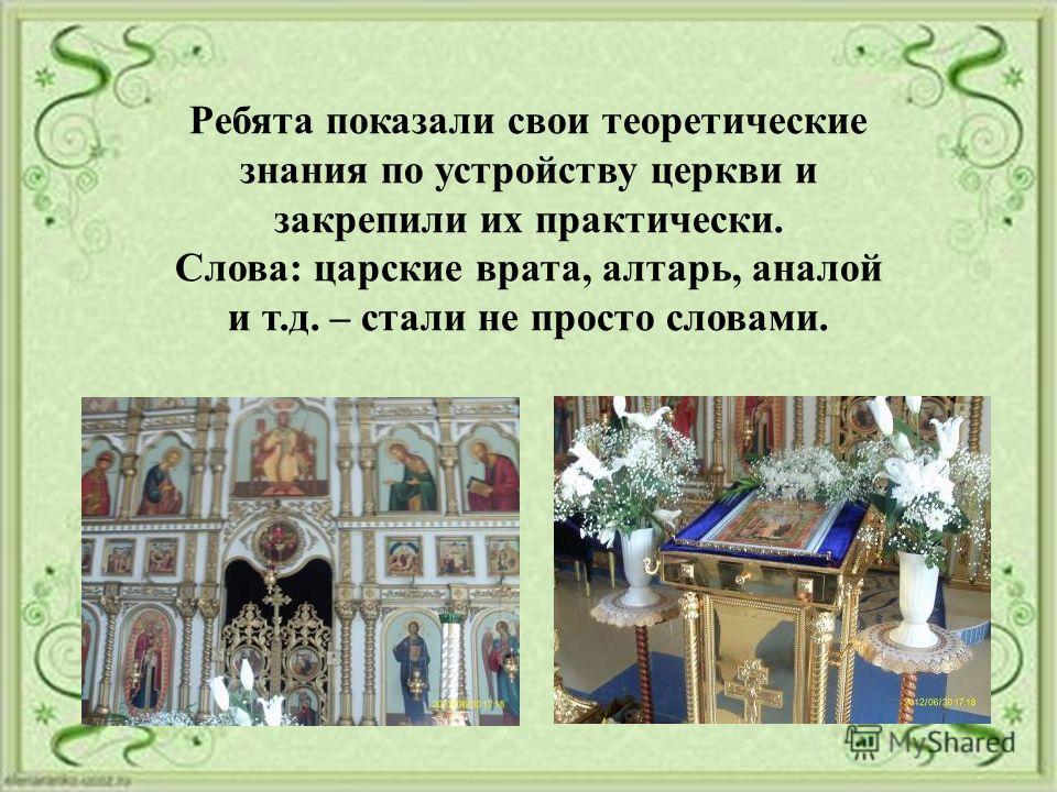 Ребята показали свои теоретические знания по устройству церкви и закрепили их практически. Слова: царские врата, алтарь, аналой и т.д. – стали не просто словами.