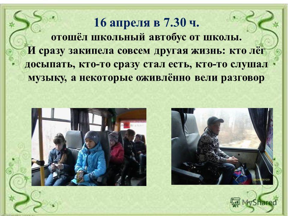 16 апреля в 7.30 ч. отошёл школьный автобус от школы. И сразу закипела совсем другая жизнь: кто лёг досыпать, кто-то сразу стал есть, кто-то слушал музыку, а некоторые оживлённо вели разговор