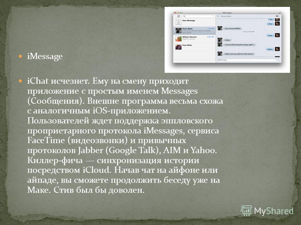iMessage iChat исчезнет. Ему на смену приходит приложение с простым именем Messages (Сообщения). Внешне программа весьма схожа с аналогичным iOS-приложением. Пользователей ждет поддержка эппловского проприетарного протокола iMessages, сервиса FaceTim