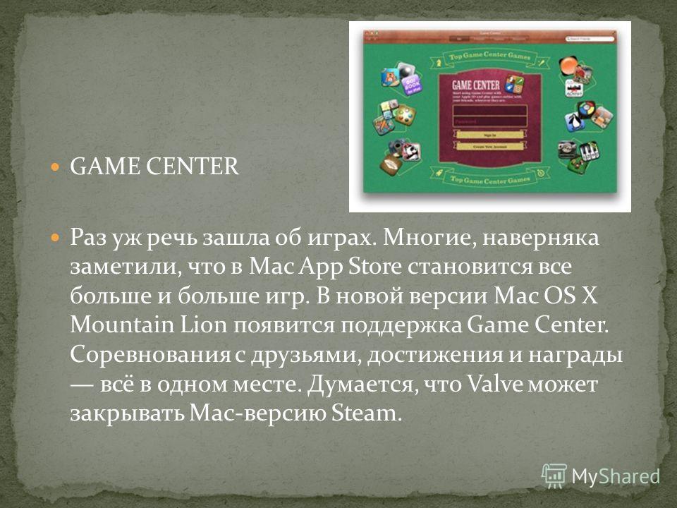 GAME CENTER Раз уж речь зашла об играх. Многие, наверняка заметили, что в Mac App Store становится все больше и больше игр. В новой версии Mac OS X Mountain Lion появится поддержка Game Center. Соревнования с друзьями, достижения и награды всё в одно