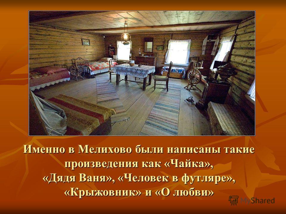 Именно в Мелихово были написаны такие произведения как «Чайка», «Дядя Ваня», «Человек в футляре», «Крыжовник» и «О любви»