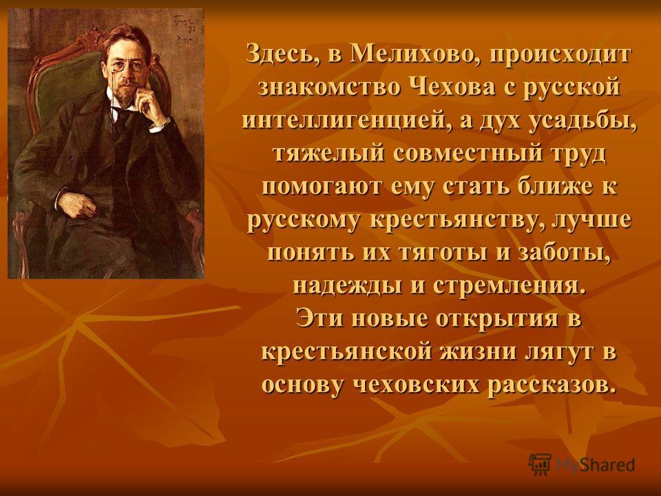 Здесь, в Мелихово, происходит знакомство Чехова с русской интеллигенцией, а дух усадьбы, тяжелый совместный труд помогают ему стать ближе к русскому крестьянству, лучше понять их тяготы и заботы, надежды и стремления. Эти новые открытия в крестьянско