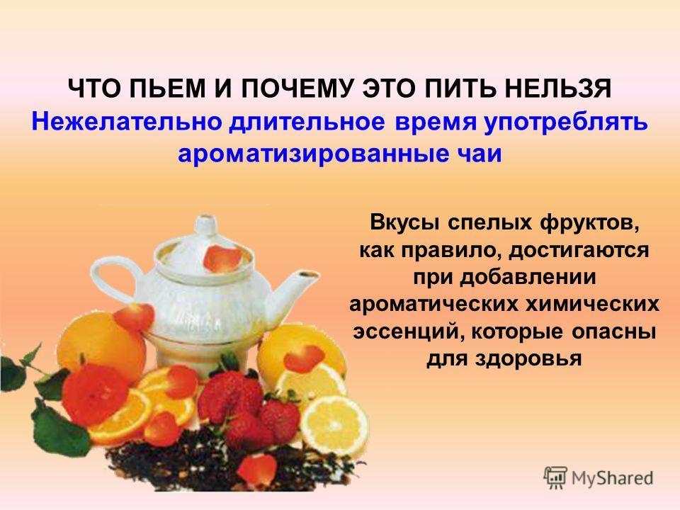 Вкусы спелых фруктов, как правило, достигаются при добавлении ароматических химических эссенций, которые опасны для здоровья ЧТО ПЬЕМ И ПОЧЕМУ ЭТО ПИТЬ НЕЛЬЗЯ Нежелательно длительное время употреблять ароматизированные чаи