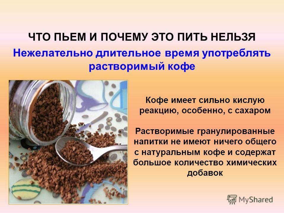 Кофе имеет сильно кислую реакцию, особенно, с сахаром Растворимые гранулированные напитки не имеют ничего общего с натуральным кофе и содержат большое количество химических добавок ЧТО ПЬЕМ И ПОЧЕМУ ЭТО ПИТЬ НЕЛЬЗЯ Нежелательно длительное время употр