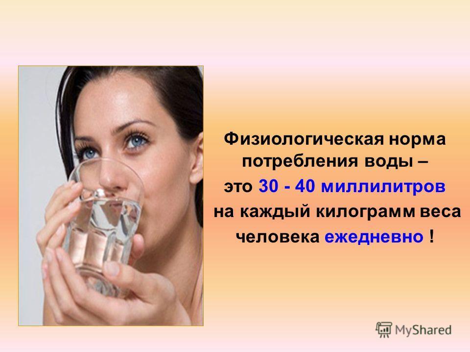 Физиологическая норма потребления воды – это 30 - 40 миллилитров на каждый килограмм веса человека ежедневно !