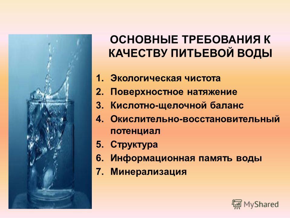 1.Экологическая чистота 2.Поверхностное натяжение 3.Кислотно-щелочной баланс 4.Окислительно-восстановительный потенциал 5.Структура 6.Информационная память воды 7.Минерализация ОСНОВНЫЕ ТРЕБОВАНИЯ К КАЧЕСТВУ ПИТЬЕВОЙ ВОДЫ