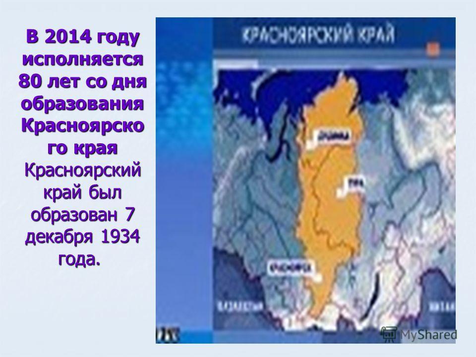 В 2014 году исполняется 80 лет со дня образования Красноярско го края Красноярский край был образован 7 декабря 1934 года. В 2014 году исполняется 80 лет со дня образования Красноярско го края Красноярский край был образован 7 декабря 1934 года.