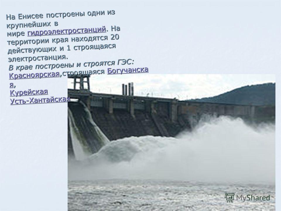 На Енисее построены одни из крупнейших в мире гидроэлектростанций. На территории края находятся 20 действующих и 1 строящаяся электростанция. В крае построены и строятся ГЭС: Красноярская,строящаяся Богучанска я, Курейская Усть-Хантайская На Енисее п