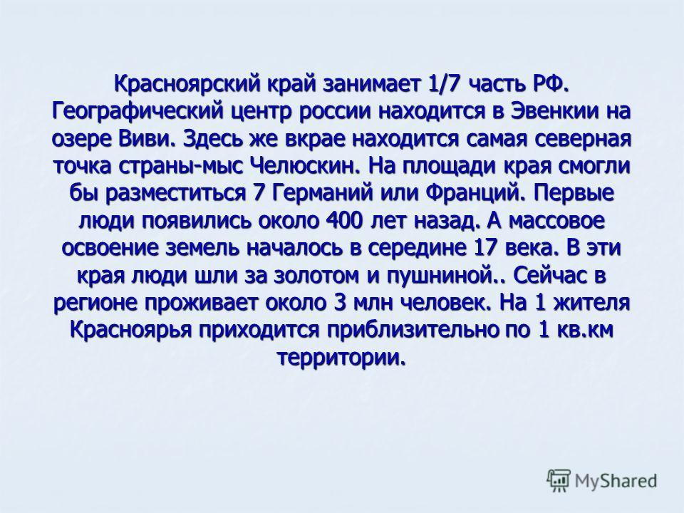 Красноярский край занимает 1/7 часть РФ. Географический центр россии находится в Эвенкии на озере Виви. Здесь же вкрае находится самая северная точка страны-мыс Челюскин. На площади края смогли бы разместиться 7 Германий или Франций. Первые люди появ