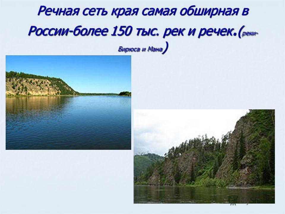 Речная сеть края самая обширная в России-более 150 тыс. рек и речек. ( реки- Бирюса и Мана )