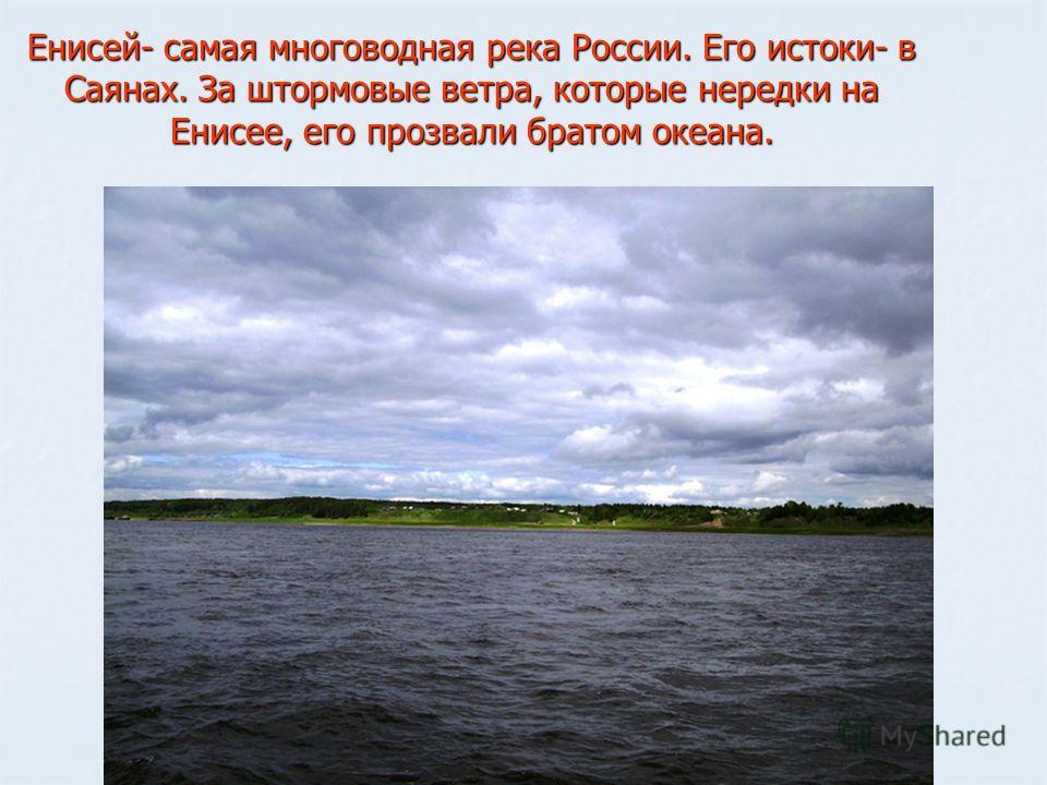 Енисей- самая многоводная река России. Его истоки- в Саянах. За штормовые ветра, которые нередки на Енисее, его прозвали братом океана.