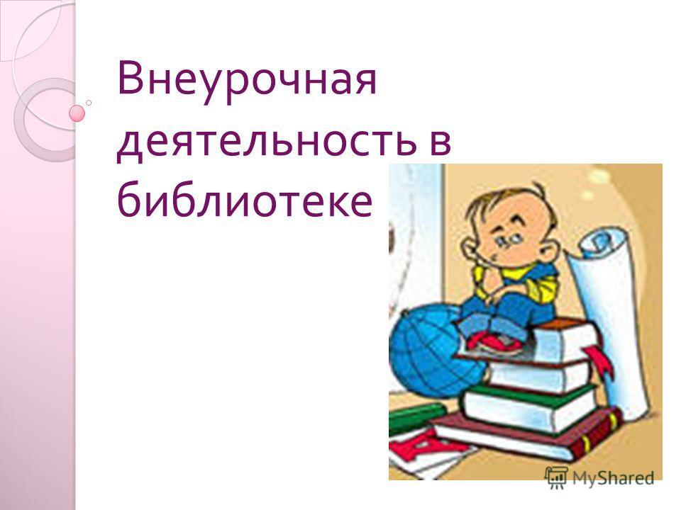 Внеурочная деятельность в библиотеке