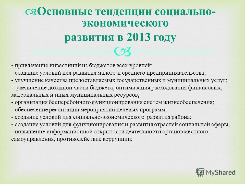 Основные тенденции социально - экономического развития в 2013 году - привлечение инвестиций из бюджетов всех уровней ; - создание условий для развития малого и среднего предпринимательства ; - улучшение качества предоставляемых государственных и муни