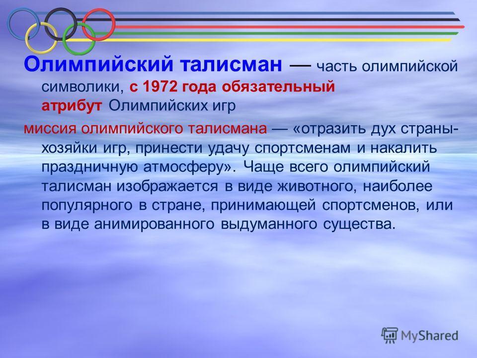Олимпийский талисман часть олимпийской символики, с 1972 года обязательный атрибут Олимпийских игр миссия олимпийского талисмана «отразить дух страны- хозяйки игр, принести удачу спортсменам и накалить праздничную атмосферу». Чаще всего олимпийский т