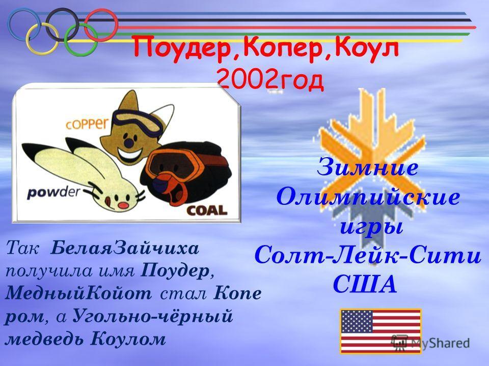 Поудер,Копер,Коул 2002год Зимние Олимпийские игры Солт-Лейк-Сити США Так БелаяЗайчиха получила имя Поудер, МедныйКойот стал Копе ром, а Угольно-чёрный медведь Коулом