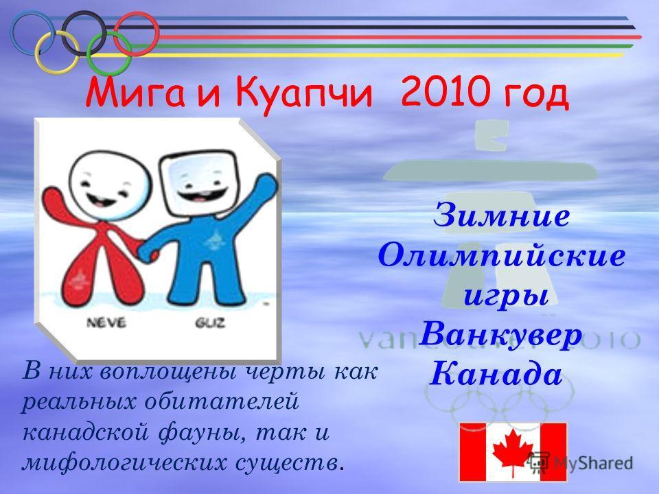 Мига и Куапчи 2010 год Зимние Олимпийские игры Ванкувер Канада В них воплощены черты как реальных обитателей канадской фауны, так и мифологических существ.