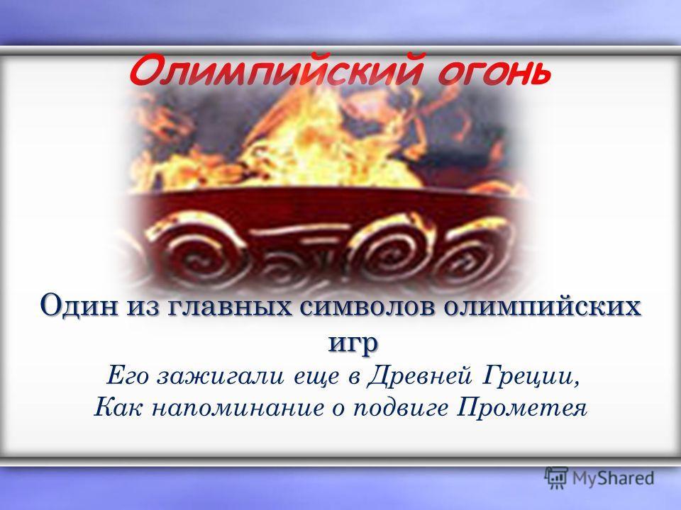 Олимпийский огонь Один из главных символов олимпийских игр Его зажигали еще в Древней Греции, Как напоминание о подвиге Прометея