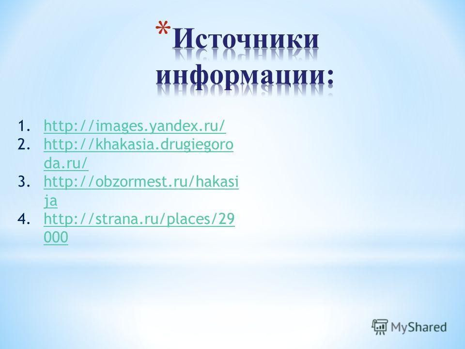 1.http://images.yandex.ru/http://images.yandex.ru/ 2.http://khakasia.drugiegoro da.ru/http://khakasia.drugiegoro da.ru/ 3.http://obzormest.ru/hakasi jahttp://obzormest.ru/hakasi ja 4.http://strana.ru/places/29 000http://strana.ru/places/29 000