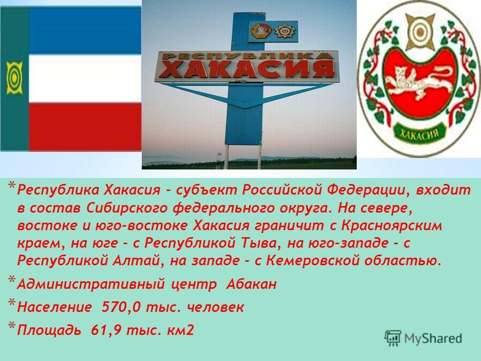 * Республика Хакасия - субъект Российской Федерации, входит в состав Сибирского федерального округа. На севере, востоке и юго-востоке Хакасия граничит с Красноярским краем, на юге - с Республикой Тыва, на юго-западе - с Республикой Алтай, на западе -