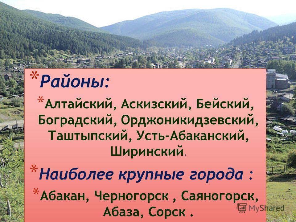 * Районы: * Алтайский, Аскизский, Бейский, Боградский, Орджоникидзевский, Таштыпский, Усть-Абаканский, Ширинский. * Наиболее крупные города : * Абакан, Черногорск, Саяногорск, Абаза, Сорск.