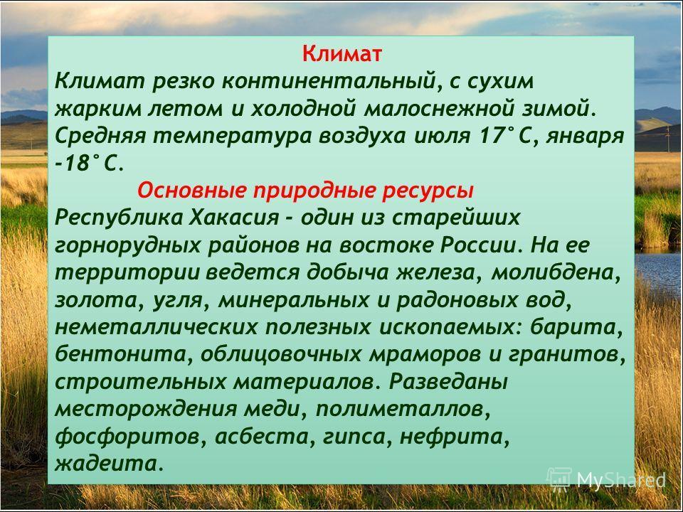 Климат Климат резко континентальный, с сухим жарким летом и холодной малоснежной зимой. Средняя температура воздуха июля 17°С, января -18°С. Основные природные ресурсы Республика Хакасия - один из старейших горнорудных районов на востоке России. На е