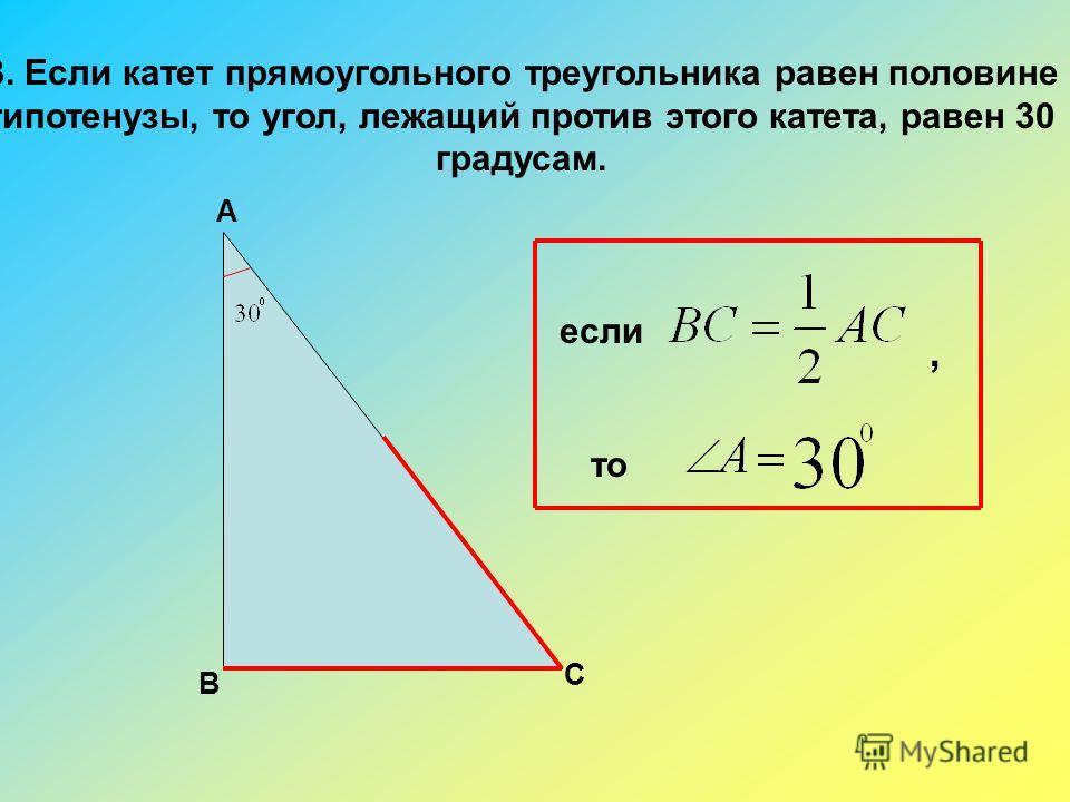 3. Если катет прямоугольного треугольника равен половине гипотенузы, то угол, лежащий против этого катета, равен 30 градусам. В А С если, то