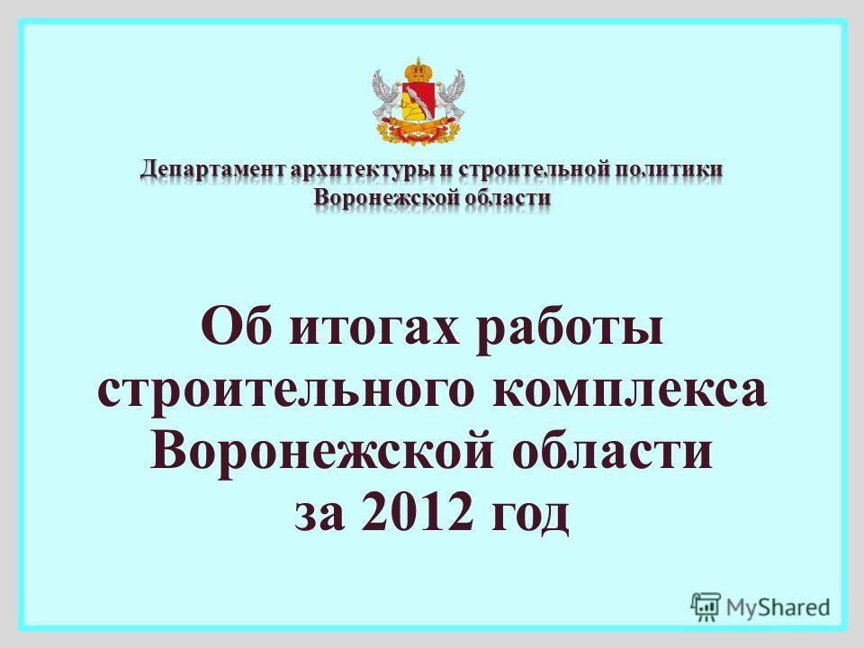 Об итогах работы строительного комплекса Воронежской области за 2012 год