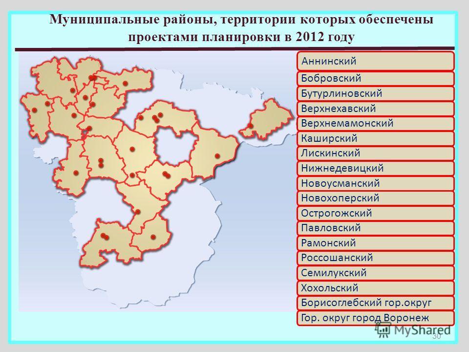 30 Аннинский БобровскийБутурлиновскийВерхнехавскийВерхнемамонскийКаширскийЛискинскийНижнедевицкийНовоусманскийНовохоперскийОстрогожскийПавловскийРамонскийРоссошанскийСемилукскийХохольскийБорисоглебский гор.округГор. округ город Воронеж Муниципальные