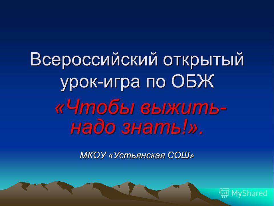 Всероссийский открытый урок-игра по ОБЖ «Чтобы выжить- надо знать!». «Чтобы выжить- надо знать!». МКОУ «Устьянская СОШ»