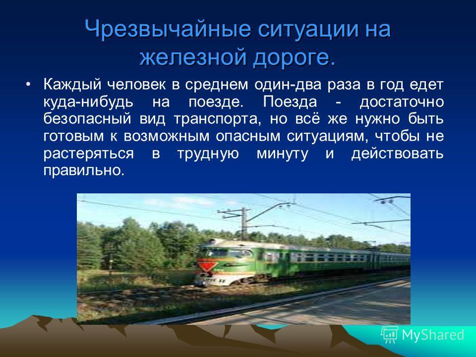 Чрезвычайные ситуации на железной дороге. Каждый человек в среднем один-два раза в год едет куда-нибудь на поезде. Поезда - достаточно безопасный вид транспорта, но всё же нужно быть готовым к возможным опасным ситуациям, чтобы не растеряться в трудн