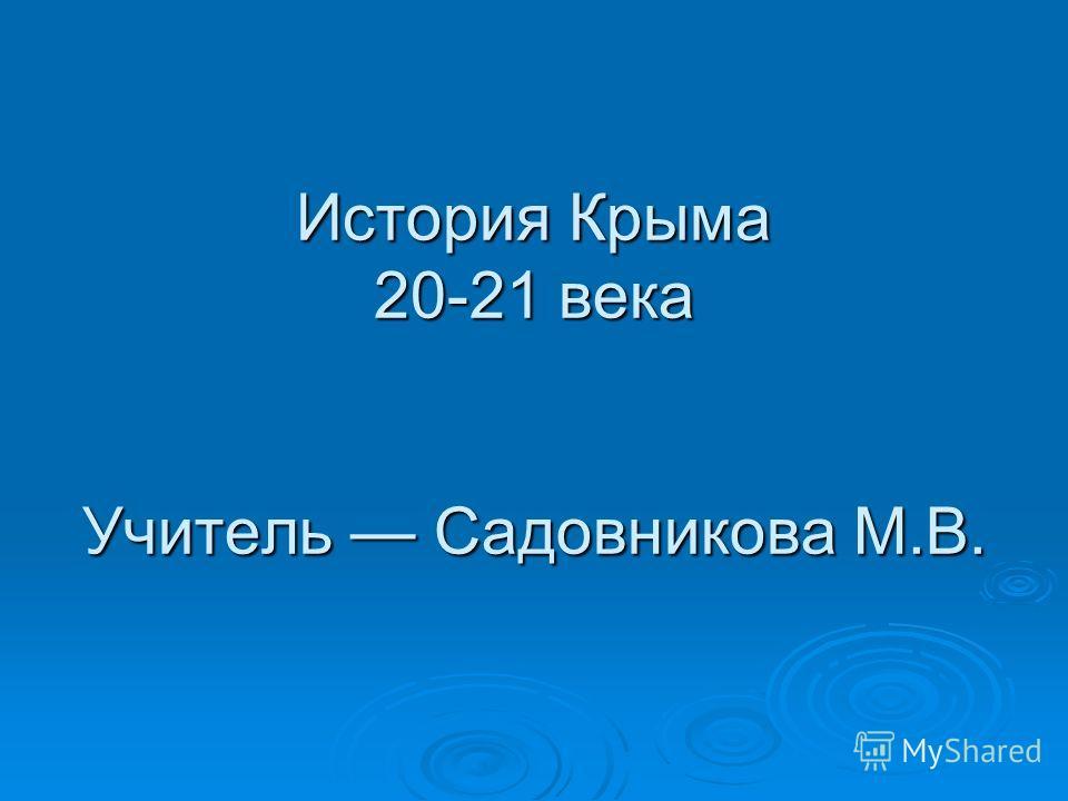 История Крыма 20-21 века Учитель Садовникова М.В.