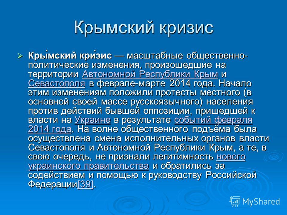 Крымский кризис Кры́мский кри́зис масштабные общественно- политические изменения, произошедшие на территории Автономной Республики Крым и Севастополя в феврале-марте 2014 года. Начало этим изменениям положили протесты местного (в основной своей массе