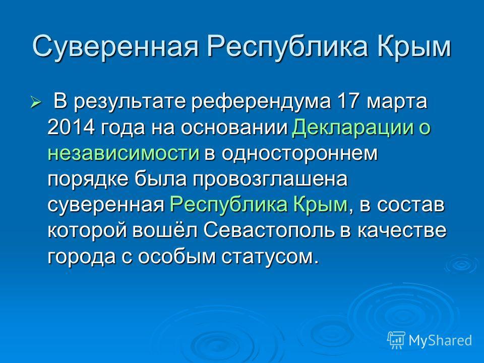 Суверенная Республика Крым В результате референдума 17 марта 2014 года на основании Декларации о независимости в одностороннем порядке была провозглашена суверенная Республика Крым, в состав которой вошёл Севастополь в качестве города с особым статус