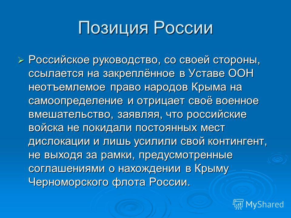 Позиция России Российское руководство, со своей стороны, ссылается на закреплённое в Уставе ООН неотъемлемое право народов Крыма на самоопределение и отрицает своё военное вмешательство, заявляя, что российские войска не покидали постоянных мест дисл