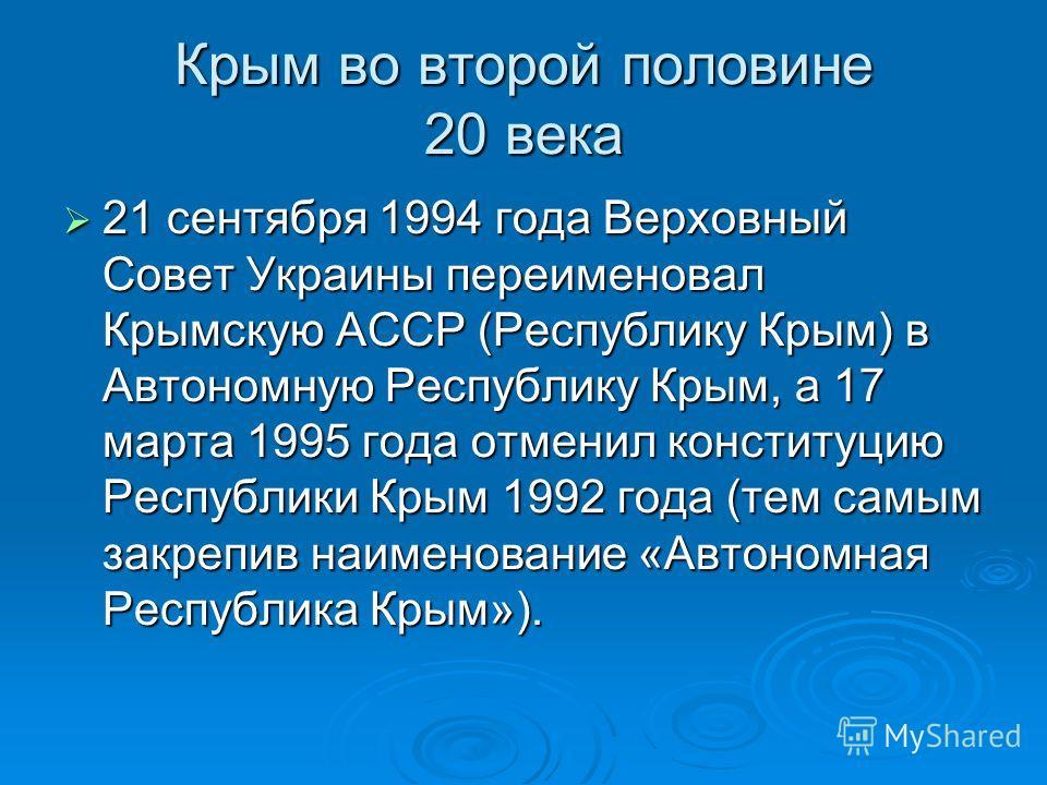 21 сентября 1994 года Верховный Совет Украины переименовал Крымскую АССР (Республику Крым) в Автономную Республику Крым, а 17 марта 1995 года отменил конституцию Республики Крым 1992 года (тем самым закрепив наименование «Автономная Республика Крым»)