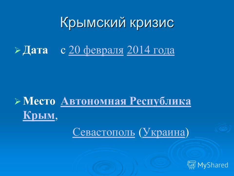 Крымский кризис Датас 20 февраля 2014 года20 февраля2014 года МестоАвтономная Республика Крым,Автономная Республика Крым Севастополь (Украина)СевастопольУкраина